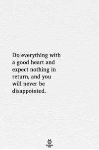 Disappointed, Good, and Heart: Do everything with  a good heart and  expect nothing in  return, and you  will never be  disappointed.  RELATIONGHP