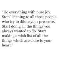"""pure joy: """"Do everything with pure joy  Stop listening to all those people  who try to dilute your presence.  Start doing all the things you  always wanted to do. Start  making a wish list of all the  things which are close to youir  heart.""""  05"""
