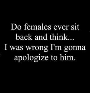 Dank, Back, and 🤖: Do females ever sit  back and think.  I was wrong I'm gonna  apologize to him DO they?