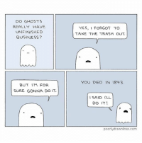 😆 What's your unfinished business? (via @poorlydrawnlines) unfinishedbusiness ghosts chores webcomics instafunny lootcrate: DO GHOSTS  REALLY HAVE  UNFINISHED  BUSINESS?  BUT FOR  SURE GONNA DO IT.  YES, I FORGOT TO  TAKE THE TRASH OUT.  YOU DIED IN 1843  I SAID ILL  DO IT!  poorly drawnlines.com 😆 What's your unfinished business? (via @poorlydrawnlines) unfinishedbusiness ghosts chores webcomics instafunny lootcrate