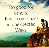 Awesome Quotes: Do good for  others  It will come back  in unexpected  Ways Awesome Quotes