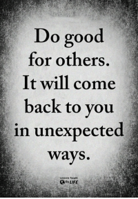 Life, Memes, and Good: Do good  for others.  It will come  back to you  in unexpected  ways.  Lessons Taught  By LIFE <3