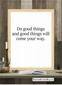 Memes, Good, and 🤖: Do good things  and good things will  come your way.  PoSITIVEOUTLOOKSBlog.com