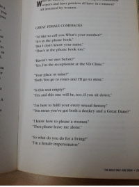 """Being Alone, Donkey, and Phone: do  hat  wip  ers and laser printers all have in common?  All invented by women.  0  GREAT FEMALE COMEBACKS  Id like to call you. What's your number?""""  """"It's in the phone book.""""  But I don't know your name.""""  """"That's in the phone book too.""""  ut  in  """"Haven't we met before?""""  """"Yes, I'm the receptionist at the VD Clinic.""""  an  """"Your place or mine?""""  Both. You go to yours and I'll go to mine.""""  """"Is this seat empty?""""  """"Yes, and this one will be, too, if you sit down.""""  """"I'm here to fulfil your every sexual fantasy.  """"You mean you've got both a donkey and a Great Dane?""""  """"I know how to please a woman.""""  """"Then please leave me alone""""  """"So what do you do for a living?""""  """"I'm a female impersonator""""  THE ADULT ONLY JOKE BOOK 211"""