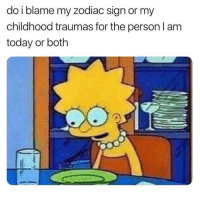 Memes, Tbh, and Today: do i blame my zodiac sign or my  childhood traumas for the person l am  today or both A bit of both tbh 😒 Follow @wasjustabouttosaythat @wasjustabouttosaythat @wasjustabouttosaythat @wasjustabouttosaythat