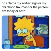 Today, Zodiac, and Blame: do i blame my zodiac sign or my  childhood traumas for the person I  am today or both