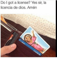 Funny, Got, and Yes: Do I got a license? Yes sir, la  licencia de dios. Amén 😂😂😂