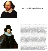 Dreads, Memes, and Shakespeare: do i just kill myself already  To be, or not to be. That is the question: whether tis nobler in the  mind to suffer the slings and arrows of outrageous fortune or to  take arms against a sea of troubles and by opposing end them to  die to sleepno more and by a sleep to say we end the heartache.  and the thousand natural shocks that fesh is heir to 'tis a  consummation devoutly to be wished to die to sleep to sleep  perchance to dream: ay, there's the rub for in that sleep of death  what dreams may come when we have shuffed off this mortal  coil must give us pause. There's the respect that makes calamity  of so long life for who would bear the whips and sooms of time  th oppressor's wrong, the proud man's contumely the pangs of  despised love, the law's delay the insolence of office, and the  spums that patient merit of th' unworthy takes when he himself  might his quietus make with a barebodkin? Who would fardels  bear to grunt and sweat under a weary life but that the dread of  something after death the undscovered country, from whose  boum no traveller retums, puzzles the will and makes us rather  bear those ils we have than fy to others that we know not of?  thus conscience does make cowards of us all and thus the native  hue of resolution is sickdied o'er with the pale cast of thought and  enterprise of great pitch and moment with this regard their  auments tum awry and lose the name of action. Soft you now, rhe  fair Ophelia nmph, in thy orisons be all my sins remembered. Increasingly accurate Shakespeare meme
