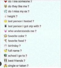 50 likes deadass cuz im bored: do I like someone  do they like me  do I miss my ex  height  last person l texted  Iast person got otp with  who understands me  favorite color  favorite food  birthday?  full name  R school go to?  best friends  single or taken 50 likes deadass cuz im bored