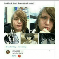 "Memes, Death, and Http: Do I look like L from death note?  Ov  Shared publicly View activity  Nikke 2800 +4  He looks like XL  REPLY  +1 <p>I look like L from deathnote. via /r/memes <a href=""http://ift.tt/2s61LmH"">http://ift.tt/2s61LmH</a></p>"