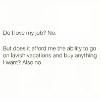 Def not. (@thespeckyblonde) basicbitchprobs life workflow wine winewednesday fml workworkwork: Do I love my job? No  But does it afford me the ability to go  on lavish vacations and buy anything  I want? Also no. Def not. (@thespeckyblonde) basicbitchprobs life workflow wine winewednesday fml workworkwork
