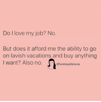 :): Do I love my job? No  But does it afford me the ability to go  on lavish vacations and buy anything  I want? Also no. Ofuckboysfailures  I want? Also no.。@fuckboysfailures :)