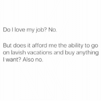 No Buts: Do I love my job? No  But does it afford me the ability to go  on lavish vacations and buy anything  I want? Also no.