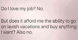 Love, Ability, and Irl: Do I love my job? No.  But does it afford me the ability to go  on lavish vacations and buy anything  I want? Also no. Me_irl