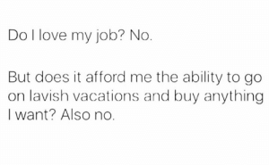 Love, Ability, and Job: Do I love my job? No.  But does it afford me the ability to go  on lavish vacations and buy anything  I want? Also no.