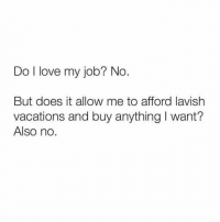Life, Love, and Memes: Do I love my job? No.  But does it allow me to afford lavish  vacations and buy anything I want?  Also no. Story of my life. 😭😭😭
