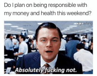 ITS FRIDAY BITCHES LETS WASTE MONEY WE DONT HAVE ON SHIT WE DONT NEED TO IMPRESS PEOPLE WE DONT CARE ABOUT WOO!: Do I plan on being responsible with  my money and health this weekend?  drgrayfang  Absolutely fucking not. ITS FRIDAY BITCHES LETS WASTE MONEY WE DONT HAVE ON SHIT WE DONT NEED TO IMPRESS PEOPLE WE DONT CARE ABOUT WOO!