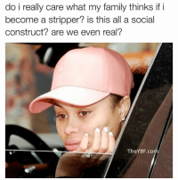 social construct: do i really care what my family thinks if i  become a stripper? is this all a social  construct? are we even real?  The YBF co