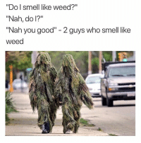 """Follow @BigMike if you've smoked before 😙💨: """"Do I smell like weed?  """"Nah, do l?""""  """"Nah you good"""" - 2 guys who smell like  weed Follow @BigMike if you've smoked before 😙💨"""