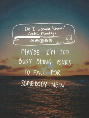 Fall, Arctic Monkeys, and Monkeys: Do I wonna know ?  Arctic Monkeys  04: 25  o1:46  laron-lai Tb  MAYDE I'M TOO  busY BEING YOURS  TO FALL POR  SOME BODY NEW Too busy being yours to fall for somebody new