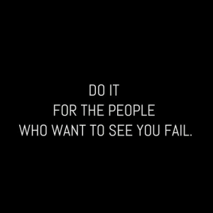 You Fail: DO IT  FOR THE PEOPLE  WHO WANT TO SEE YOU FAIL