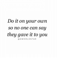 Work, Hood, and Can: Do it on your own  so no one can sau  they gave it to you  a QWORLDSTAR Put That Work In.... 💯 #Hustle [via QWorldstar]