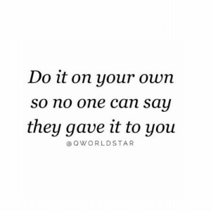 Work, Hood, and Can: Do it on your own  So no one can say  they gave it to you  @ QWORLDSTAR Put That Work In.... 💯 #Hustle