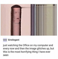 The Office, Tumblr, and Computer: Do kirstingent  just watching the Office on my computer and  every now and then the image glitches up, but  this is the most horrifying thing I have ever  seen Goodmorning cherubs
