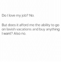 Homie, Love, and Fuck: Do l love my job? No  But does it afford me the ability to go  on lavish vacations and buy anything  I want? Also no. Well.... ah fuck. (Rp from my homie @imbeingsarcastic ❤️) 👈🏻FOLLOW!