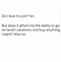 Latinos, Love, and Memes: Do l love my job? No.  But does it afford me the ability to go  on lavish vacations and buy anything  I want? Also no. Lmaoo 😊😊😊😂😂😂 🔥 Follow Us 👉 @latinoswithattitude 🔥 latinosbelike latinasbelike latinoproblems mexicansbelike mexican mexicanproblems hispanicsbelike hispanic hispanicproblems latina latinas latino latinos hispanicsbelike