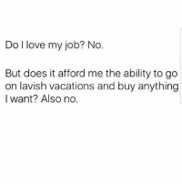 Love, Memes, and Ability: Do l love my job? No  But does it afford me the ability to go  on lavish vacations and buy anything  I want? Also no. Lmaooo 😂 MexicansProblemas