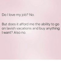 Love, Memes, and Ability: Do l love my job? No  But does it afford me the ability to go  on lavish vacations and buy anything  I want? Also no. NO. Follow @northwitch69 @northwitch69 @northwitch69 @northwitch69