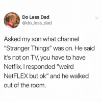 "Dad, Netflix, and Weird: Do Less Dad  @do_less_dad  Asked my son what channel  ""Stranger Things"" was on. He said  it's not on TV, you have to have  Netflix. I responded ""weird  NetFLEX but ok"" and he walked  out of the room (@do_less_dad)"