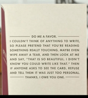 """Beautiful, Club, and Tumblr: DO ME A FAVOR.  I COULDN'T THINK OF ANYTHING TO WRITE,  SO PLEASE PRETEND THAT YOU'RE READING  SOMETHING REALLY TOUCHING, MAYBE EVEN  WIPE AWAY A TEAR, AND THEN LOOK AT ME  AND SAY, """"THAT IS SO BEAUTIFUL. I DIDN'T  KNOW YOU COULD WRITE LIKE THAT"""" THEN  F ANYONE ASKS TO SEE THE CARD, REFUSE  AND TELL THEM IT WAS JUST TOO PERSONAL  THANKS, l OWE YOU ONE. laughoutloud-club:  Probably the best card ever made"""