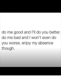 Bad, Good, and You: do me good and I'll do you better.  do me bad and I won't even do  you worse, enjoy my absence  though.