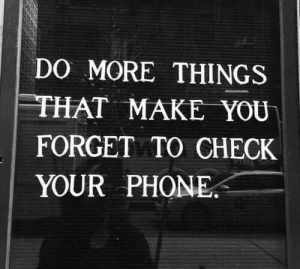 Phone, Make, and Check: DO MORE THINGS  HAT MAKE YOU.  FORGET TO CHECK  YOUR PHONE.
