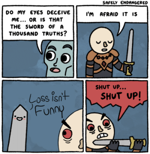 Loss is dead, guys: DO MY EYES DECEIVE  ME... OR IS THAT  THE SWORD OF A  THOUSAND TRUTHS?  I'M AFRAID IT IS  SHUT UP..  SHUT UP!  Coss Is  Funn Loss is dead, guys