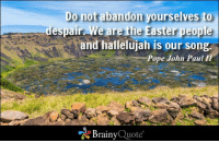 Do not abandon yourselves to despair. We are the Easter people and hallelujah is our song. - Pope John Paul II https://www.brainyquote.com/quotes/authors/p/pope_john_paul_ii.html #HappyEaster #brainyquote #QOTD: Do not abandon yourselves to  despair. We are the Easter people  and hallelujah is our song  Pope John Paul II  Brainy  Quote Do not abandon yourselves to despair. We are the Easter people and hallelujah is our song. - Pope John Paul II https://www.brainyquote.com/quotes/authors/p/pope_john_paul_ii.html #HappyEaster #brainyquote #QOTD