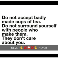 You don't need that type of negativity in your life 😩: Do not accept badly  made cups of tea.  Do not surround yourself  with people who  make them.  They don't care  about you.  NEVER  VXe  XV NEVER You don't need that type of negativity in your life 😩