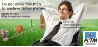 "Memes, Reddit, and Com: Do not allow this man  to enslave fellow memes  onate to save  6nTH dimensional memes  ha ha ha  i have enslave  these fellow memes  save us  PeTM  PEOPLE FOR THE ETHICAL  TREATMENT OF MEMES <p>[<a href=""https://www.reddit.com/r/surrealmemes/comments/7xnhbz/m_e_m_e_a_b_u_s_e/"">Src</a>]</p>"