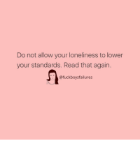 Girl Memes, Loneliness, and Read: Do not allow your loneliness to lower  your standards. Read that again  @fuckboysfailures