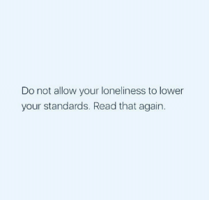 Loneliness: Do not allow your loneliness to lower  your standards. Read that again.