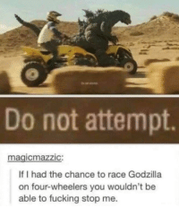 Fucking, Godzilla, and Race: Do not attempt  magicmazzic  If I had the chance to race Godzilla  on four-wheelers you wouldn't be  able to fucking stop me.