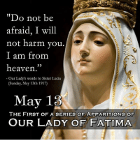 """This time next week (May 13), Kimberly and I will be in Fatima, Portugal (with 2+ million fellow pilgrims) to celebrate the 100th anniversary of the first apparitions of Our Lady of Fatima, along with the canonization of soon-to-be Saints Jacinta and Francisco. Our Lady of Fatima, pray for us!: """"Do not be  afraid, I will  not harm you  I am from  heaven.""""  Our Lady's  words to Sister Lucia  (Sunday, May 13th 1917)  May 13  THE FIRST OF A SERIES OF APPARITIONS OF  OUR LADY OF FATIMA This time next week (May 13), Kimberly and I will be in Fatima, Portugal (with 2+ million fellow pilgrims) to celebrate the 100th anniversary of the first apparitions of Our Lady of Fatima, along with the canonization of soon-to-be Saints Jacinta and Francisco. Our Lady of Fatima, pray for us!"""
