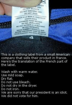 Sorry, American, and Bleach: DO NOT BLEACH  DO NOT MACH  Na  MAIN A LEAUTIEDE  LAVER A LA  SAVON DOUX  ETENDRE POUR  NE PAS REPCH  NOUS OMMES  NOTRE PRIESDEN  This is a clothing label from a small American  company that sells their product in France.  Here's the translation of the French part of  the label  Wash with warm water  Use mild soap  Dry flat.  Do not use bleach  Do not dry in the dryer.  Do not iron  We are sorry that our president is an idiot.  We did not vote for him well played