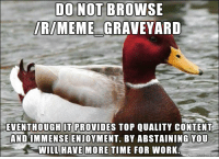 Malicious Advice Mallard.: DO NOT BROWSE  MEME  GRAVEYARD  EVENTHOUGH IT PROVIDES TOP QUALITY CONTENT  AND IMMENSE ENJOYMENT. BY ABSTAINING YOU  WILL HAVE MORE TIME FOR WORK. Malicious Advice Mallard.