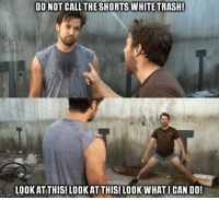 DO NOT CALL THE SHORTS WHITE TRASH  LOOKAT THIS! LOOKAT THIS! LOOK WHATI CAN DO!