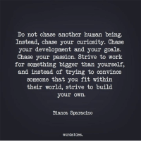 Goals, Work, and Chase: Do not chase another human being.  Instead, chase your curiosity. Chase  your development and your goals.  Chase your passion. Strive to work  for something bigger than yourself,  and instead of trying to convince  someone that you fit within  their world, strive to build  your own.  Bianca Sparacino  wordables. Like us at Wordables for more quotes! <3