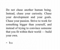Goals, Work, and Chase: Do not chase another human being.  Instead, chase your curiosity. Chase  your development and your goals.  Chase your passion. Strive to work for  something bigger than yourself, and  instead of trying to convince someone  that you fit within their world build  your own