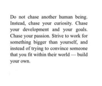 Goals, Work, and Chase: Do not chase another human being.  Instead, chase your curiosity. Chase  your development and your goals.  Chase your passion. Strive to work for  something bigger than yourself, and  instead of trying to convince someone  that you fit within their world build  your own.